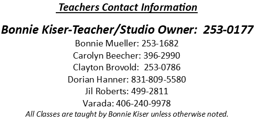 Teachers Contact Information Bonnie Kiser-Teacher/Studio Owner: 253-0177 Bonnie Mueller: 253-1682 Carolyn Beecher: 396-2990 Clayton Brovold: 253-0786 Dorian Hanner: 831-809-5580 Jil Roberts: 499-2811 Varada: 406-240-9978 All Classes are taught by Bonnie Kiser unless otherwise noted.